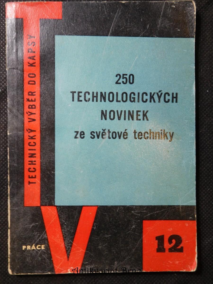250 technologických novinek ze světové techniky : pomůcka pro dělníky, mistry, techniky a technology ve strojír. záv