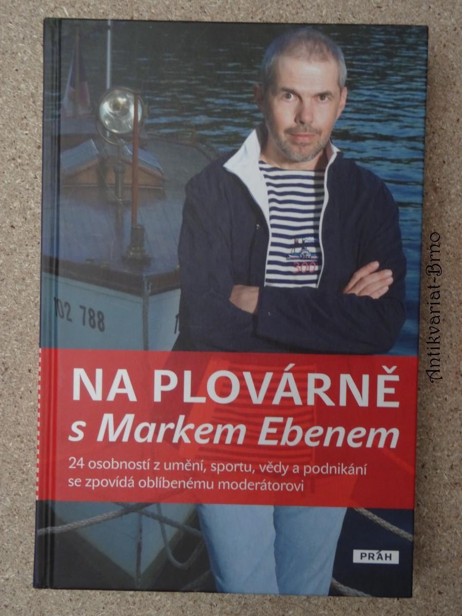 Na plovárně s Markem Ebenem : [24 osobností z umění, sportu, vědy a podnikání se zpovídá oblíbenému moderátorovi]