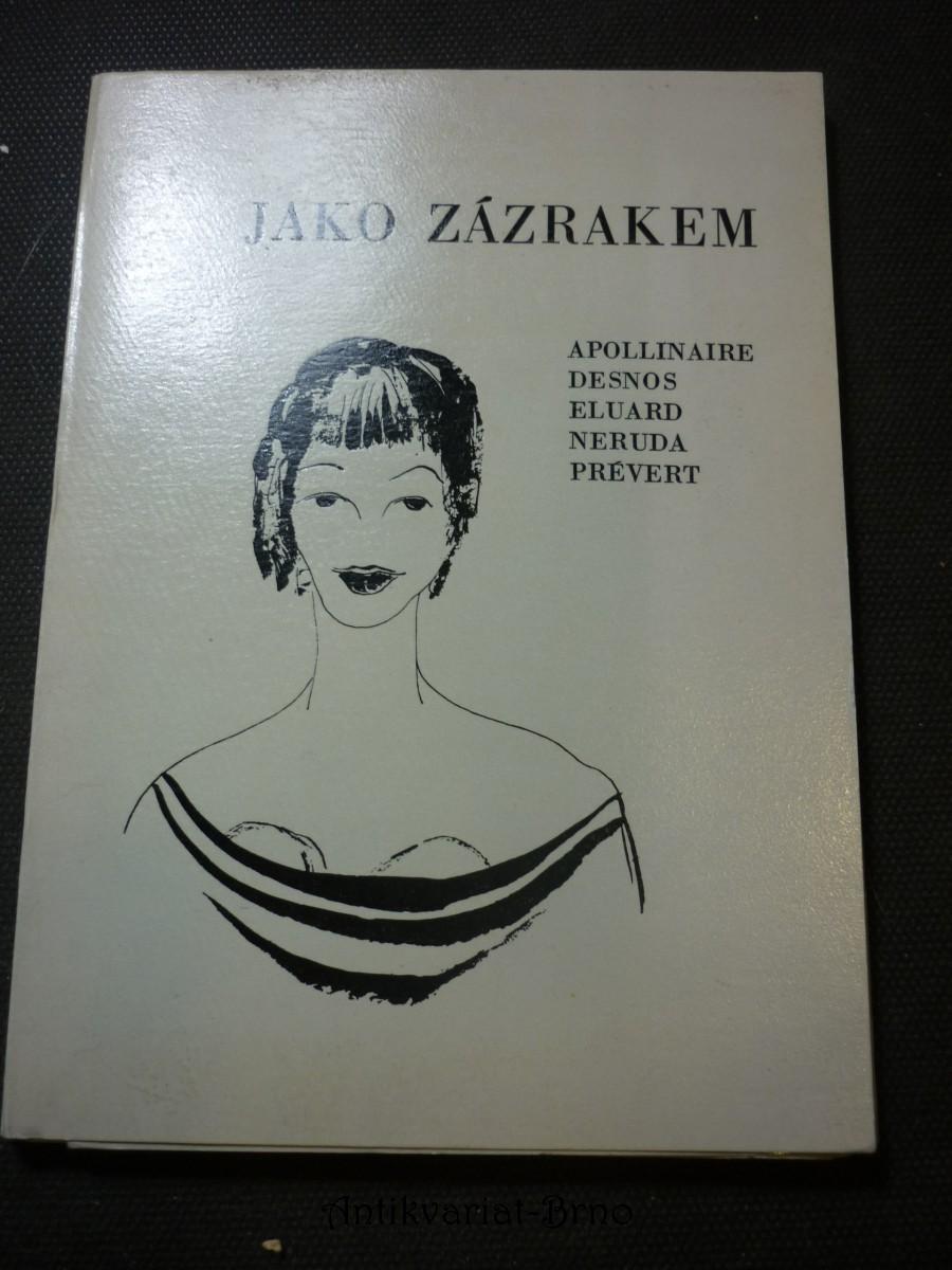 Jako zázrakem : Apollinaire - Desnos - Eluard - Neruda - Prévert