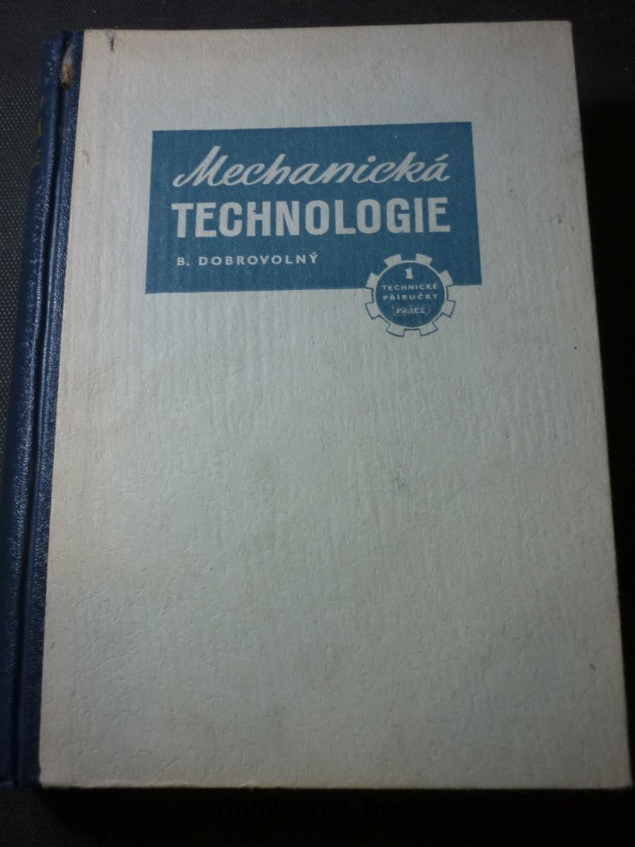 Mechanická technologie : nauka o technických materiálech, nástrojích, obráběcích strojích a o výrobě ve strojírenství : [určeno] k zákl. školení v odb. školách i jako úv. příručka pro pracující v kovoprůmyslu