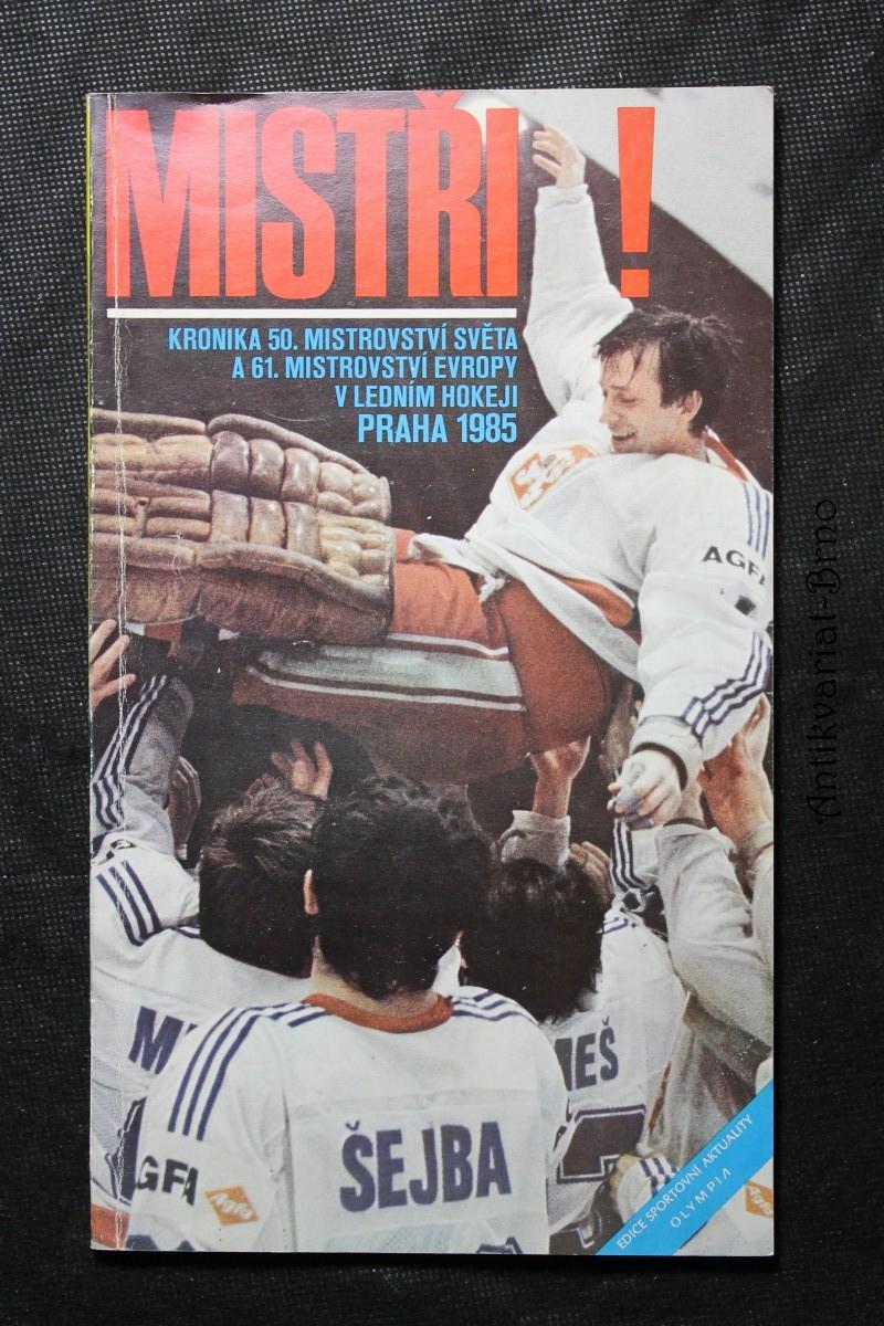 Mistři! : kronika 50. mistrovství světa a 61. mistrovství Evropy v ledním hokeji Praha 1985