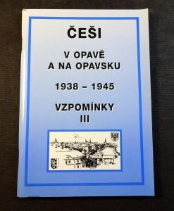 náhled knihy - Vzpomínky. III, Češi v Opavě a na Opavsku 1938-1945 : k 65. výročí podpisu Mnichovské dohody (29.9.1938) : sborník statí, vzpomínek a dokumentů